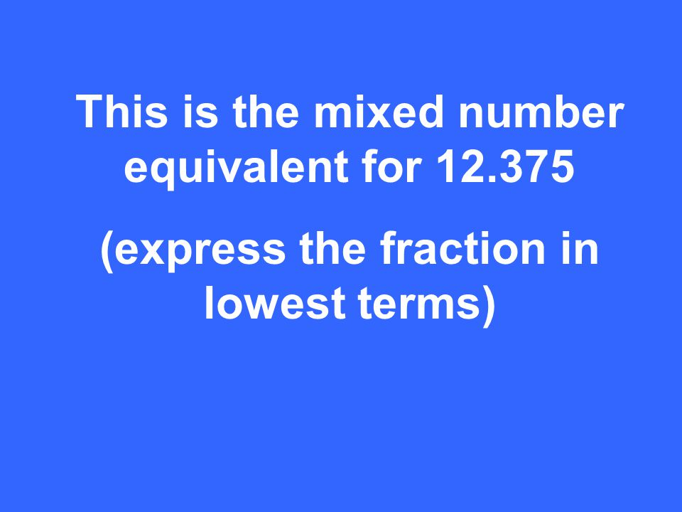 This is the mixed number equivalent for 12.375 (express the fraction in lowest terms)