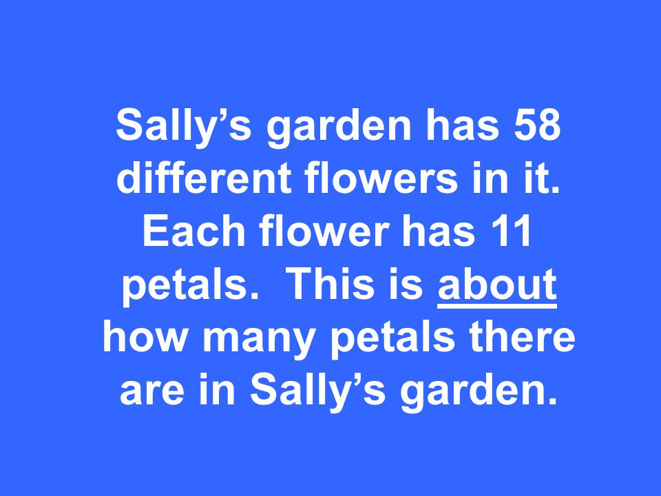 Sallys garden has 58 different flowers in it. Each flower has 11 petals.