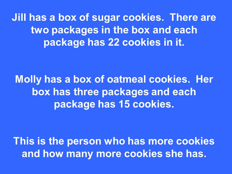 Jill has a box of sugar cookies. There are two packages in the box and each package has 22 cookies in it. Molly has a box of oatmeal cookies. Her box