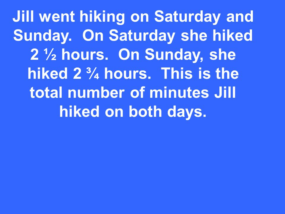 Jill went hiking on Saturday and Sunday. On Saturday she hiked 2 ½ hours. On Sunday, she hiked 2 ¾ hours. This is the total number of minutes Jill hik