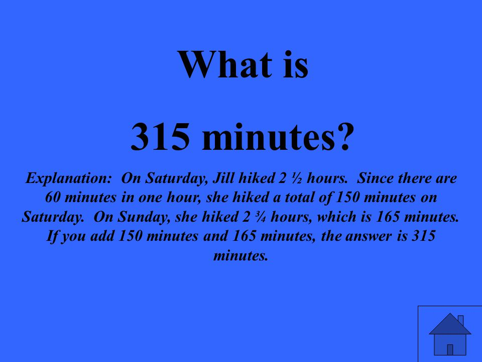 What is 315 minutes? Explanation: On Saturday, Jill hiked 2 ½ hours. Since there are 60 minutes in one hour, she hiked a total of 150 minutes on Satur