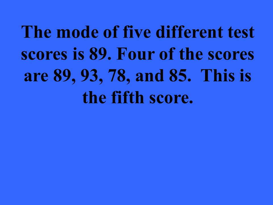 The mode of five different test scores is 89. Four of the scores are 89, 93, 78, and 85. This is the fifth score.