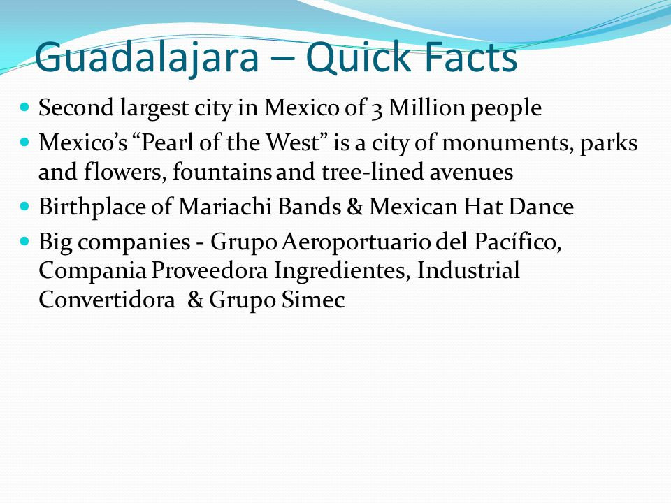 Guadalajara – Quick Facts Second largest city in Mexico of 3 Million people Mexicos Pearl of the West is a city of monuments, parks and flowers, fount