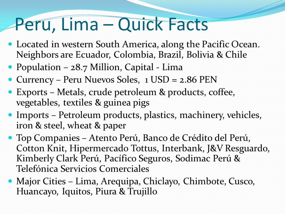 Peru, Lima – Quick Facts Located in western South America, along the Pacific Ocean. Neighbors are Ecuador, Colombia, Brazil, Bolivia & Chile Populatio