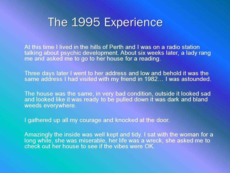The 1995 Experience At this time I lived in the hills of Perth and I was on a radio station talking about psychic development.