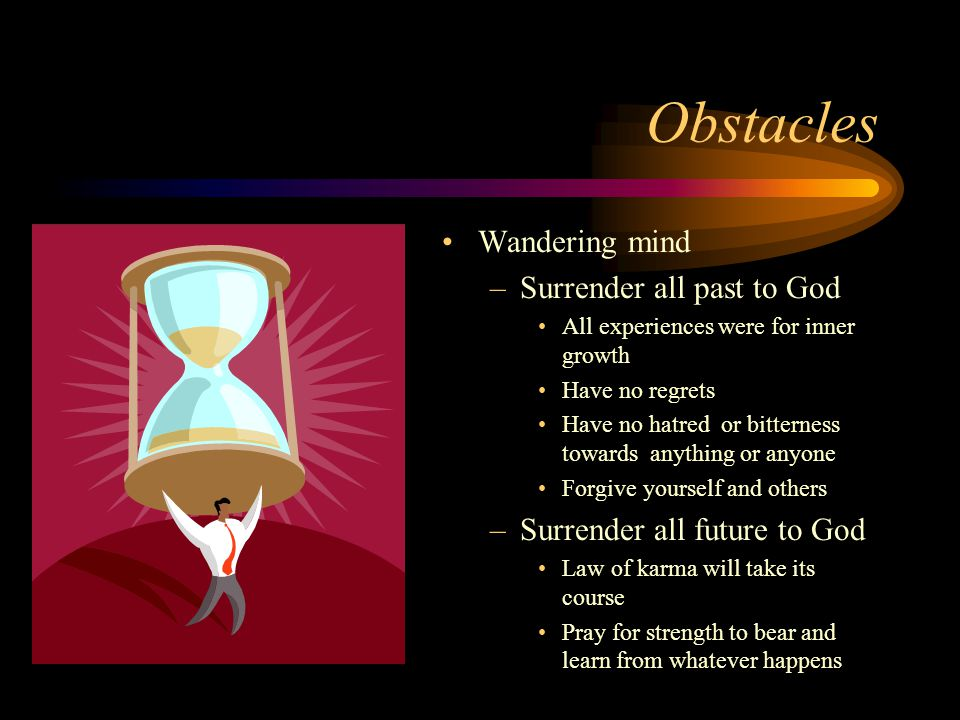 Obstacles Wandering mind –Surrender all past to God All experiences were for inner growth Have no regrets Have no hatred or bitterness towards anythin