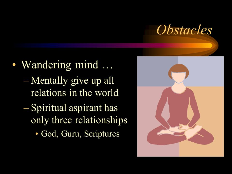 Obstacles Wandering mind … –Mentally give up all relations in the world –Spiritual aspirant has only three relationships God, Guru, Scriptures