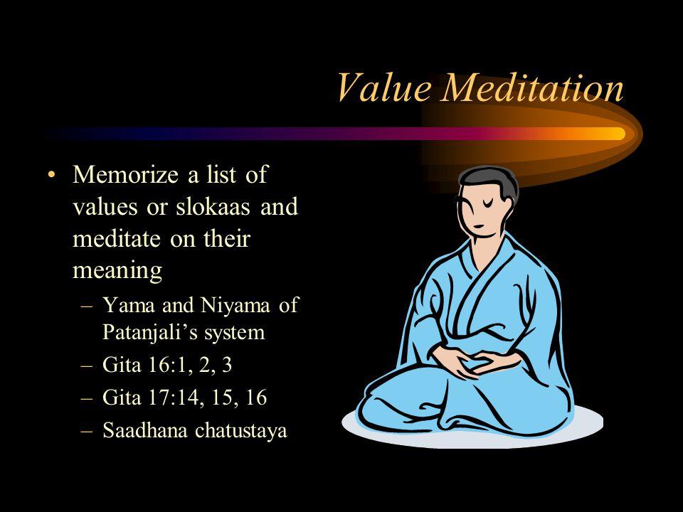 Value Meditation Memorize a list of values or slokaas and meditate on their meaning –Yama and Niyama of Patanjalis system –Gita 16:1, 2, 3 –Gita 17:14