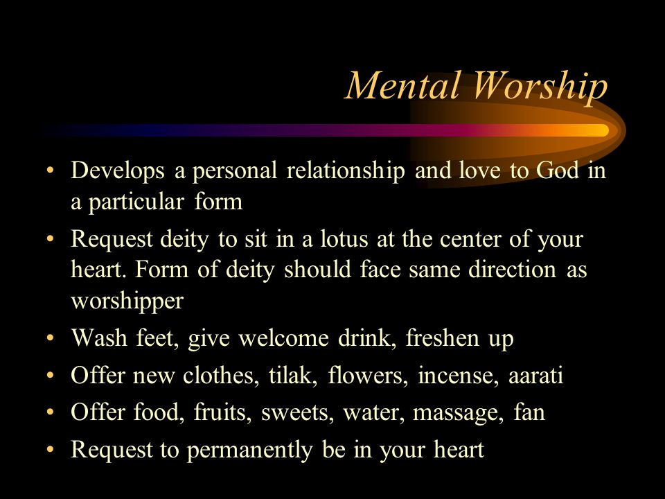 Mental Worship Develops a personal relationship and love to God in a particular form Request deity to sit in a lotus at the center of your heart.
