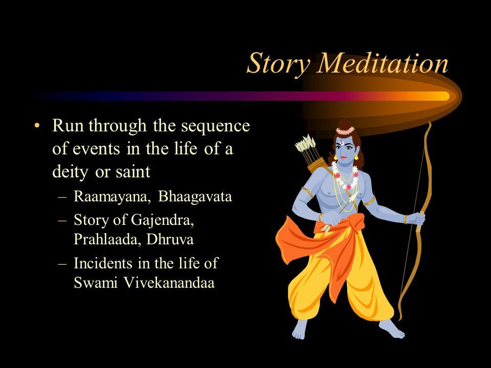 Story Meditation Run through the sequence of events in the life of a deity or saint –Raamayana, Bhaagavata –Story of Gajendra, Prahlaada, Dhruva –Inci