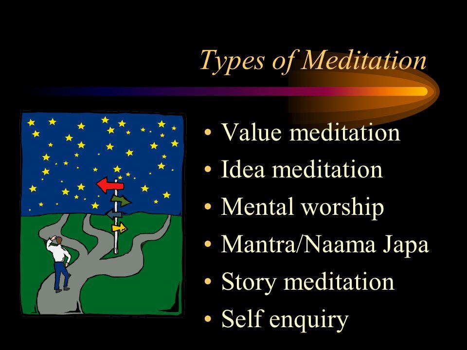 Types of Meditation Value meditation Idea meditation Mental worship Mantra/Naama Japa Story meditation Self enquiry