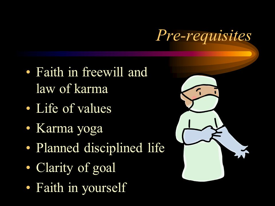 Pre-requisites Faith in freewill and law of karma Life of values Karma yoga Planned disciplined life Clarity of goal Faith in yourself
