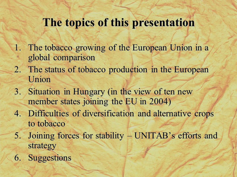 The topics of this presentation 1.The tobacco growing of the European Union in a global comparison 2.The status of tobacco production in the European Union 3.Situation in Hungary (in the view of ten new member states joining the EU in 2004) 4.Difficulties of diversification and alternative crops to tobacco 5.Joining forces for stability – UNITABs efforts and strategy 6.Suggestions