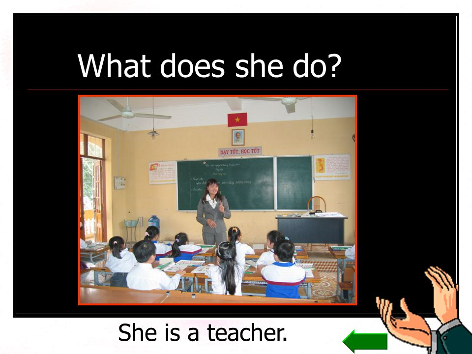 What does she do? She is a teacher.