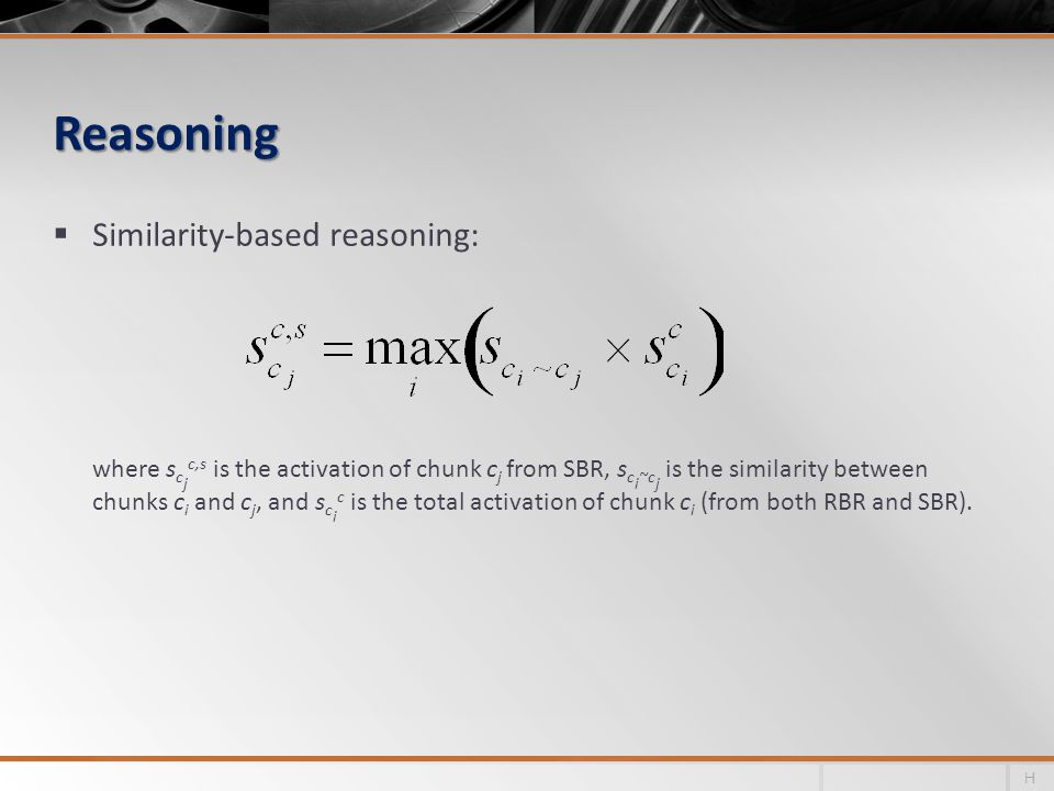 Reasoning Similarity-based reasoning: where s c j c,s is the activation of chunk c j from SBR, s c i ~c j is the similarity between chunks c i and c j, and s c i c is the total activation of chunk c i (from both RBR and SBR).