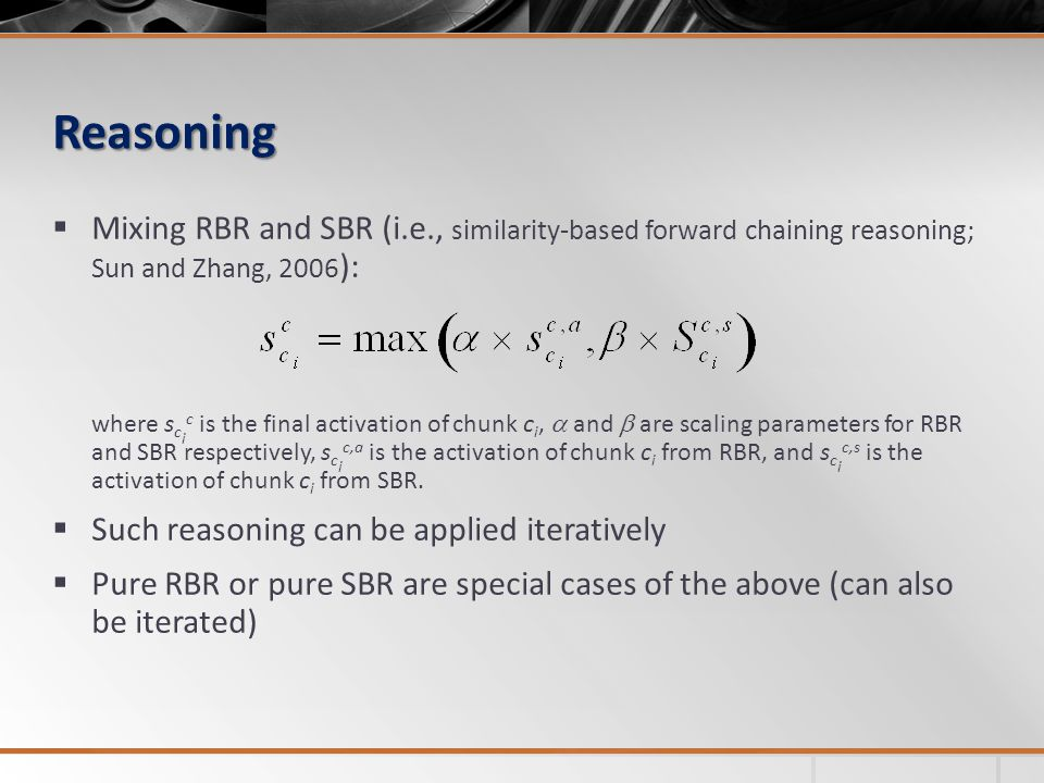 Reasoning Mixing RBR and SBR (i.e., similarity-based forward chaining reasoning; Sun and Zhang, 2006 ): where s c i c is the final activation of chunk c i, and are scaling parameters for RBR and SBR respectively, s c i c,a is the activation of chunk c i from RBR, and s c i c,s is the activation of chunk c i from SBR.