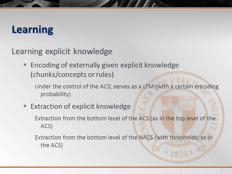 Learning Learning explicit knowledge Encoding of externally given explicit knowledge (chunks/concepts or rules) Under the control of the ACS; serves as a LTM (with a certain encoding probability) Extraction of explicit knowledge Extraction from the bottom level of the ACS (as in the top level of the ACS) Extraction from the bottom level of the NACS (with thresholds; as in the ACS)