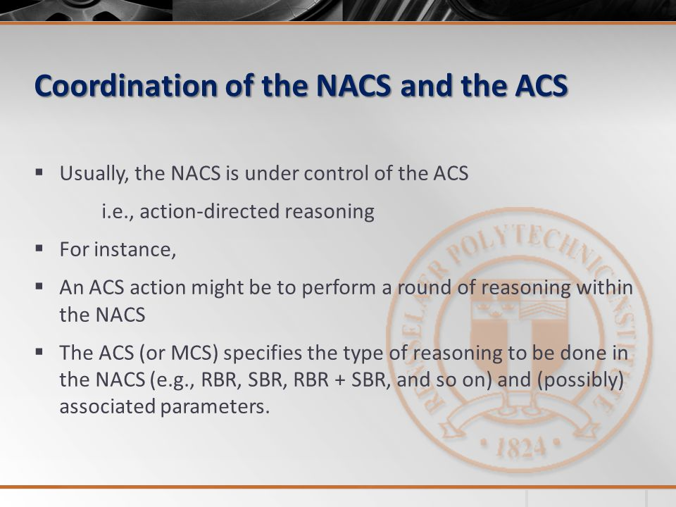 Coordination of the NACS and the ACS Usually, the NACS is under control of the ACS i.e., action-directed reasoning For instance, An ACS action might be to perform a round of reasoning within the NACS The ACS (or MCS) specifies the type of reasoning to be done in the NACS (e.g., RBR, SBR, RBR + SBR, and so on) and (possibly) associated parameters.
