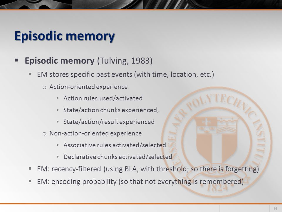 Episodic memory Episodic memory (Tulving, 1983) EM stores specific past events (with time, location, etc.) o Action-oriented experience Action rules used/activated State/action chunks experienced, State/action/result experienced o Non-action-oriented experience Associative rules activated/selected Declarative chunks activated/selected EM: recency-filtered (using BLA, with threshold; so there is forgetting) EM: encoding probability (so that not everything is remembered) H