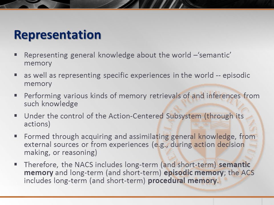 Representation Representing general knowledge about the world –semantic memory as well as representing specific experiences in the world -- episodic memory Performing various kinds of memory retrievals of and inferences from such knowledge Under the control of the Action-Centered Subsystem (through its actions) Formed through acquiring and assimilating general knowledge, from external sources or from experiences (e.g., during action decision making, or reasoning) Therefore, the NACS includes long-term (and short-term) semantic memory and long-term (and short-term) episodic memory; the ACS includes long-term (and short-term) procedural memory.