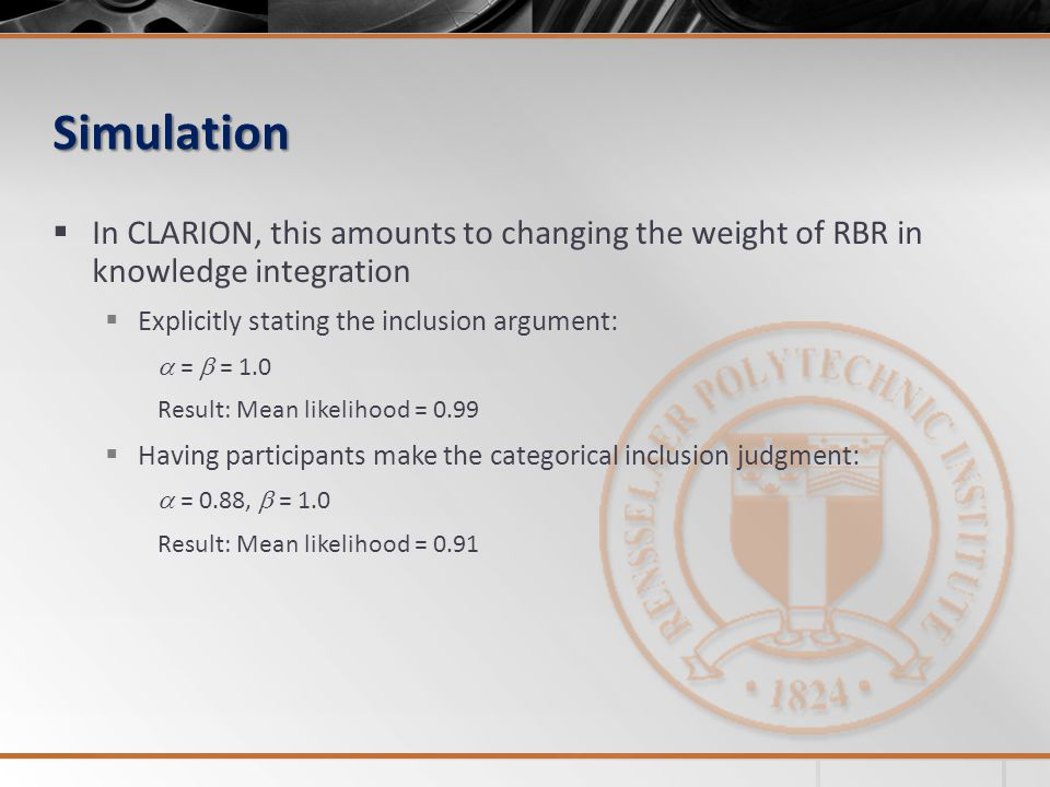 Simulation In CLARION, this amounts to changing the weight of RBR in knowledge integration Explicitly stating the inclusion argument: = = 1.0 Result: Mean likelihood = 0.99 Having participants make the categorical inclusion judgment: = 0.88, = 1.0 Result: Mean likelihood = 0.91