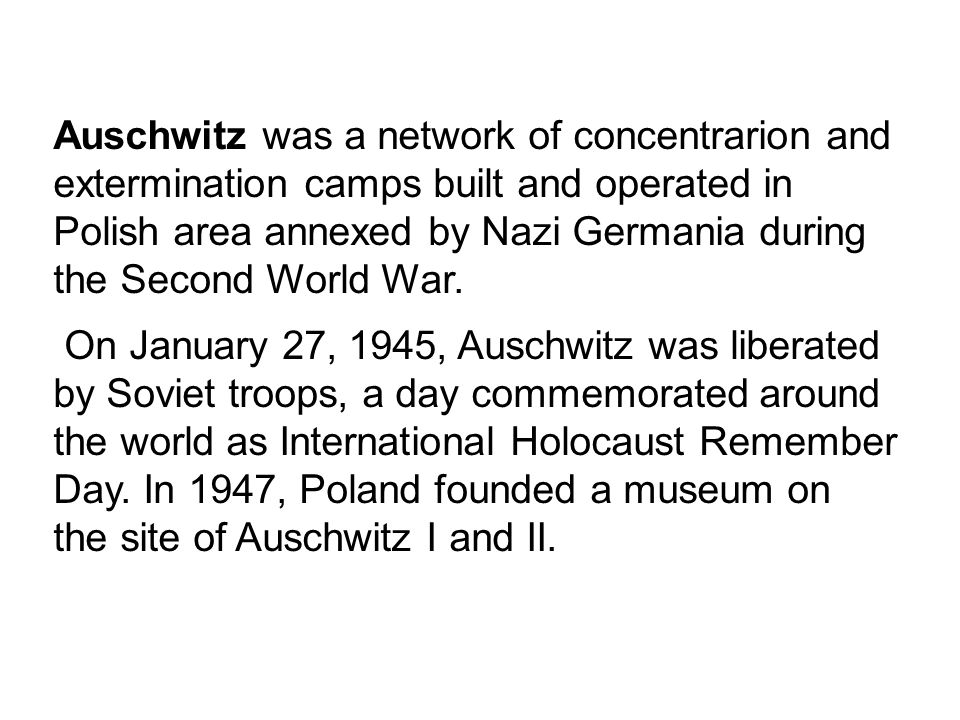 Auschwitz was a network of concentrarion and extermination camps built and operated in Polish area annexed by Nazi Germania during the Second World Wa