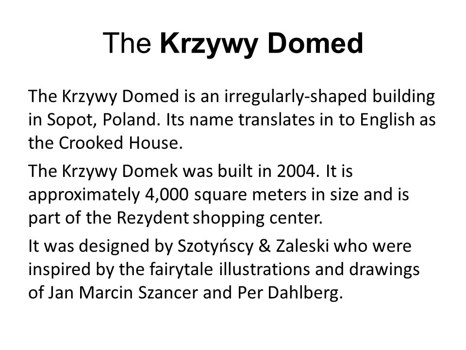 The Krzywy Domed is an irregularly-shaped building in Sopot, Poland. Its name translates in to English as the Crooked House. The Krzywy Domek was buil