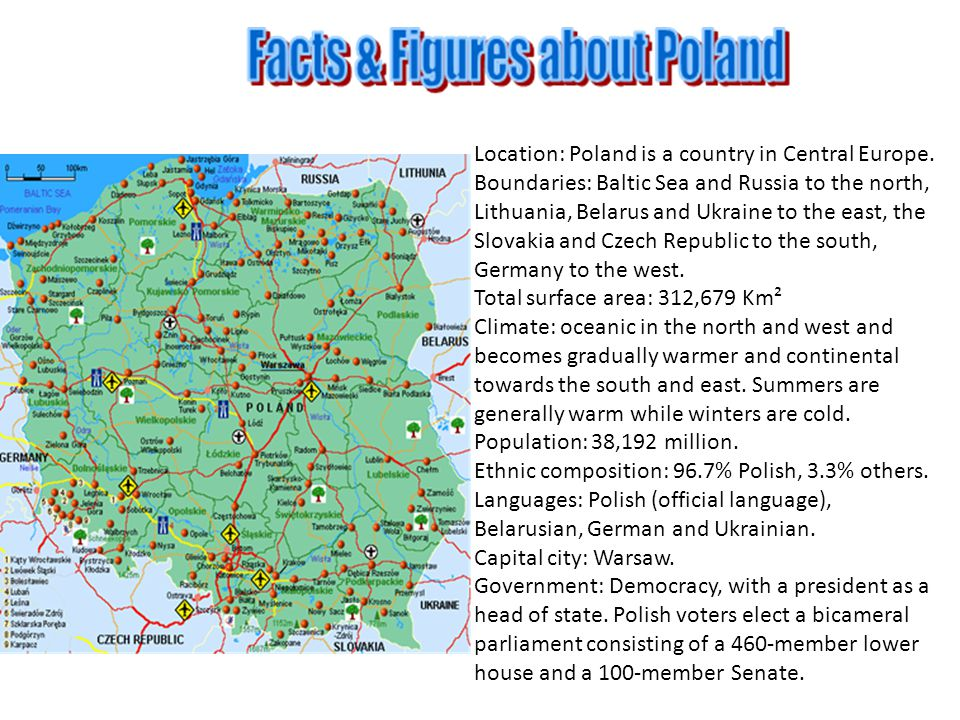 Location: Poland is a country in Central Europe. Boundaries: Baltic Sea and Russia to the north, Lithuania, Belarus and Ukraine to the east, the Slova