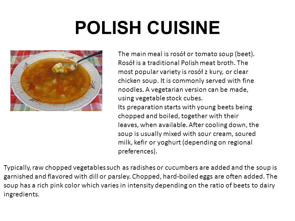 POLISH CUISINE The main meal is rosół or tomato soup (beet). Rosół is a traditional Polish meat broth. The most popular variety is rosół z kury, or cl