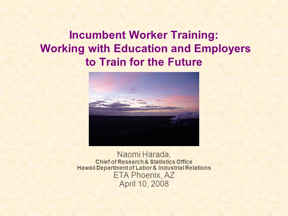 Incumbent Worker Training: Working with Education and Employers to Train for the Future Naomi Harada, Chief of Research & Statistics Office Hawaii Department of Labor & Industrial Relations ETA Phoenix, AZ April 10, 2008