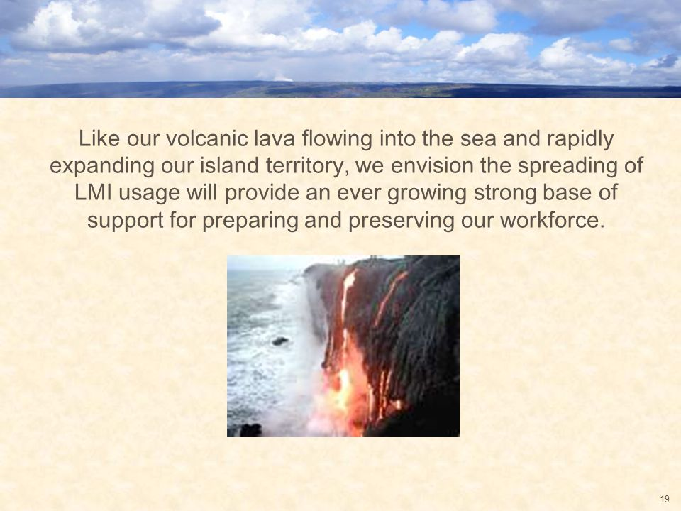 Like our volcanic lava flowing into the sea and rapidly expanding our island territory, we envision the spreading of LMI usage will provide an ever growing strong base of support for preparing and preserving our workforce.