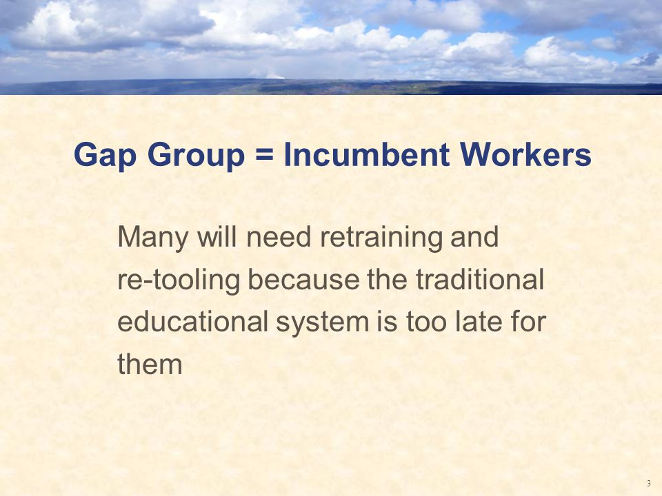 Gap Group = Incumbent Workers Many will need retraining and re-tooling because the traditional educational system is too late for them 3