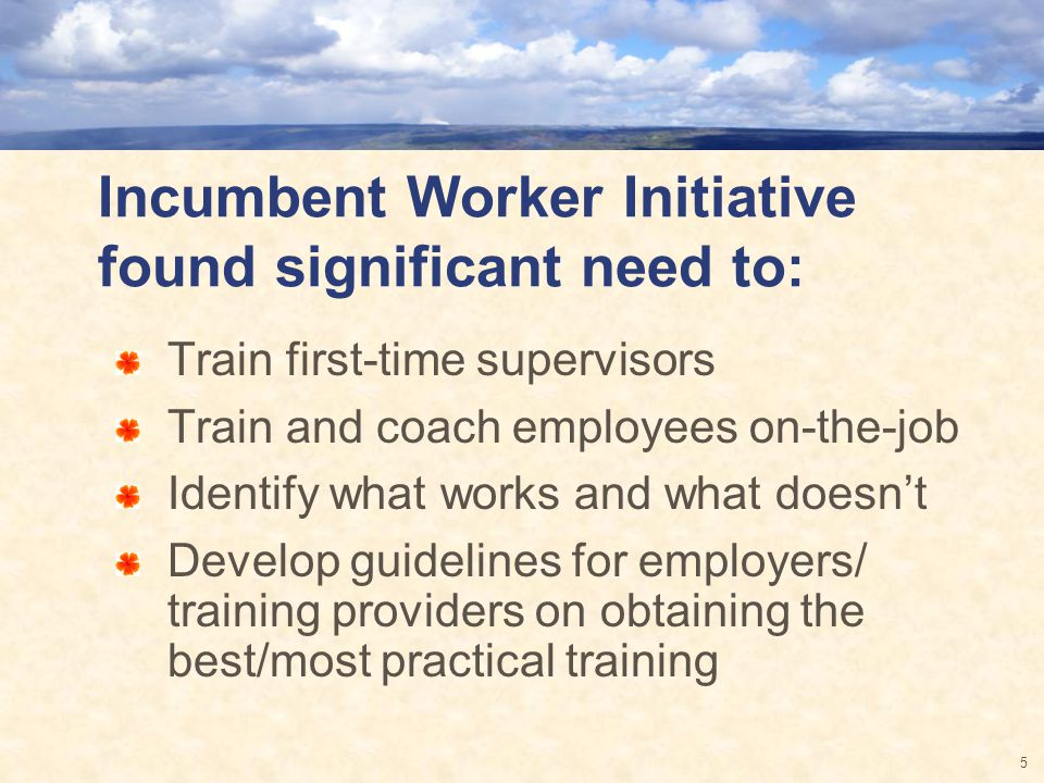 Incumbent Worker Initiative found significant need to: Train first-time supervisors Train and coach employees on-the-job Identify what works and what doesnt Develop guidelines for employers/ training providers on obtaining the best/most practical training 5