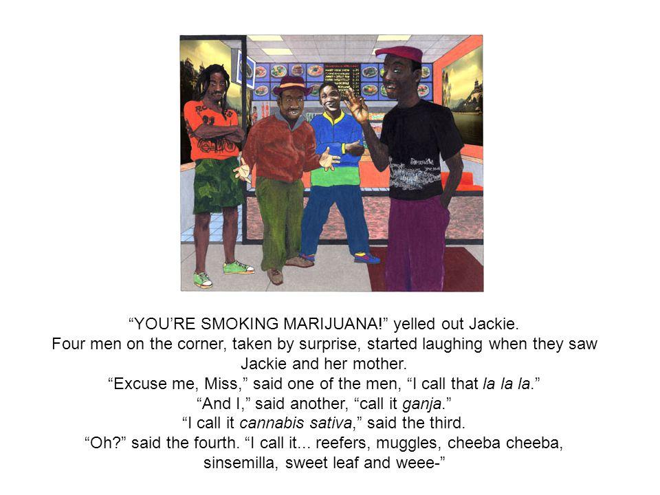 YOURE SMOKING MARIJUANA. yelled out Jackie.