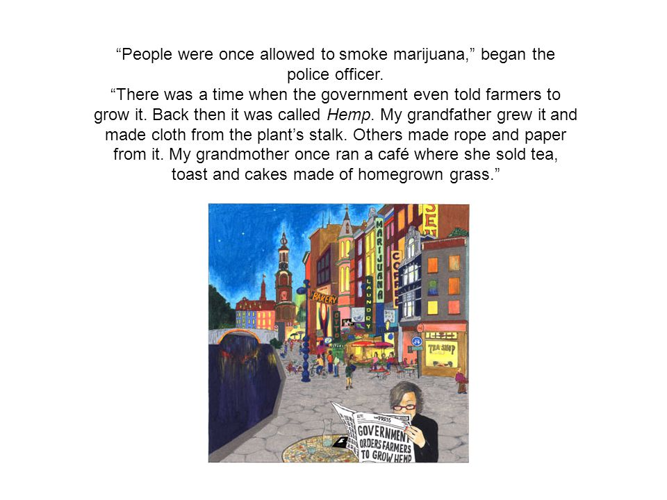 People were once allowed to smoke marijuana, began the police officer.