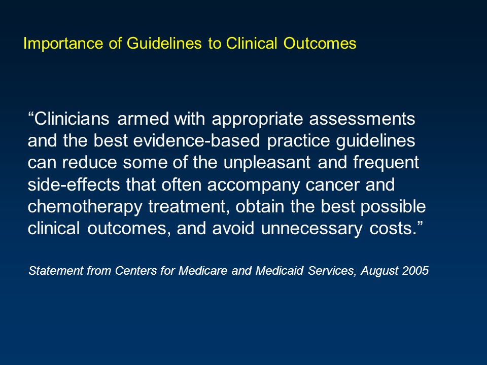 Importance of Guidelines to Clinical Outcomes Clinicians armed with appropriate assessments and the best evidence-based practice guidelines can reduce some of the unpleasant and frequent side-effects that often accompany cancer and chemotherapy treatment, obtain the best possible clinical outcomes, and avoid unnecessary costs.