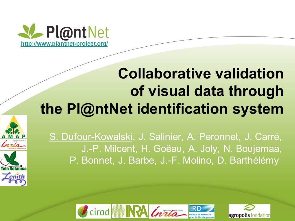 Collaborative validation of visual data through the Pl@ntNet identification system S. Dufour-Kowalski, J. Salinier, A. Peronnet, J. Carré, J.-P. Milce
