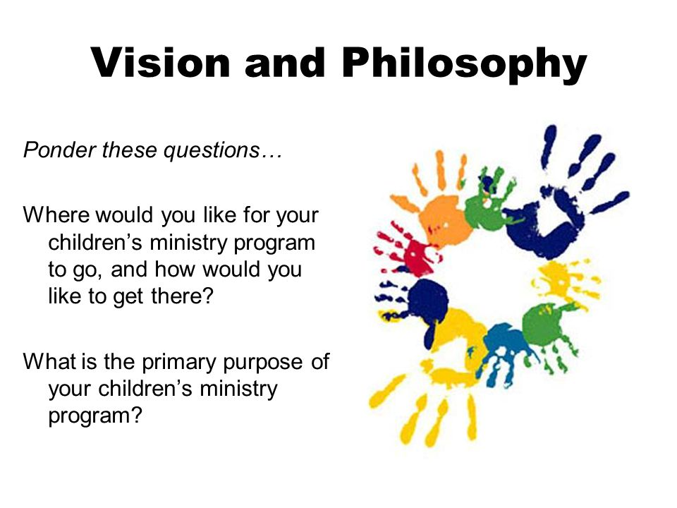 Vision and Philosophy Ponder these questions… Where would you like for your childrens ministry program to go, and how would you like to get there.