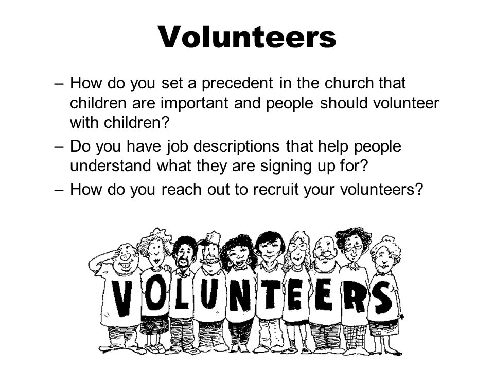 Volunteers –How do you set a precedent in the church that children are important and people should volunteer with children.