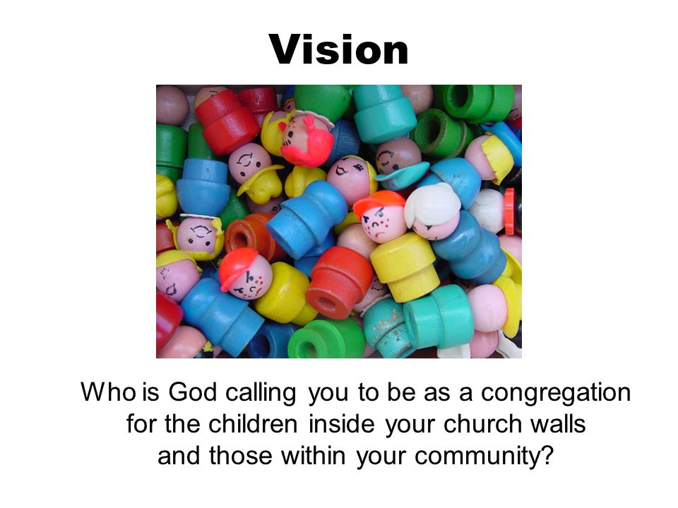 Vision Who is God calling you to be as a congregation for the children inside your church walls and those within your community?