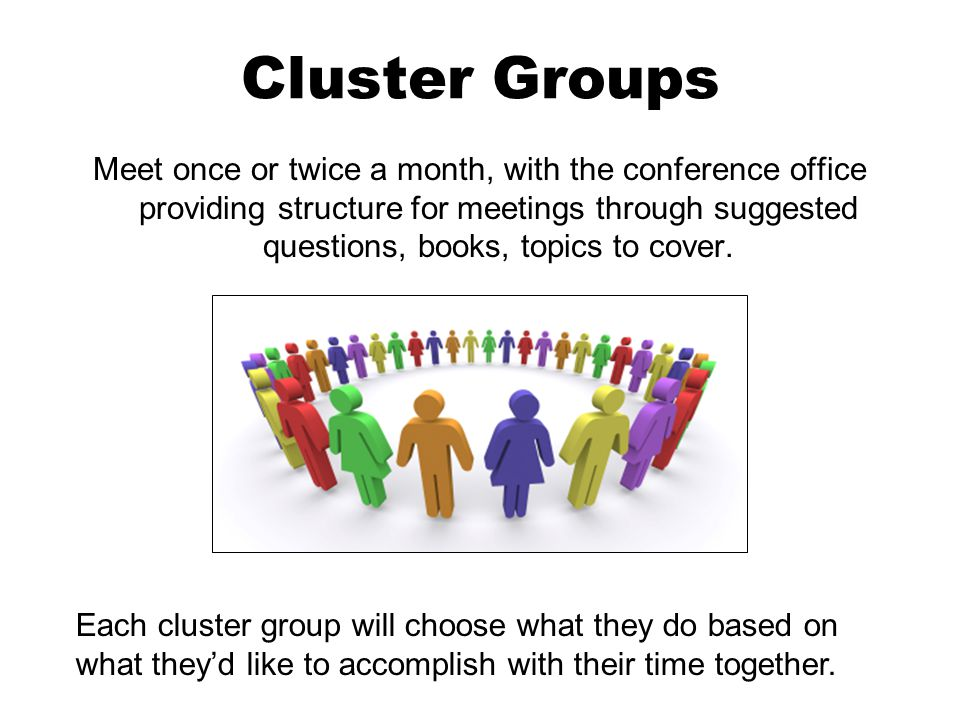 Cluster Groups Meet once or twice a month, with the conference office providing structure for meetings through suggested questions, books, topics to cover.