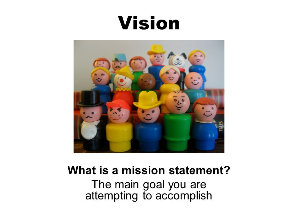 Vision What is a mission statement? The main goal you are attempting to accomplish