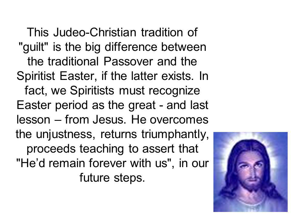 This Judeo-Christian tradition of guilt is the big difference between the traditional Passover and the Spiritist Easter, if the latter exists.