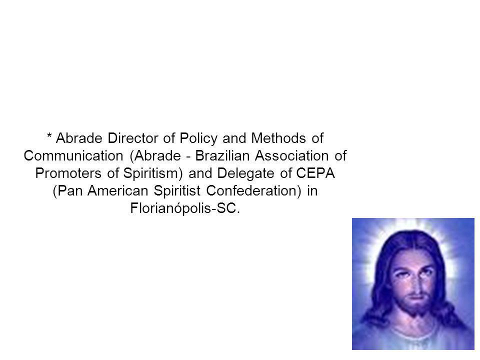 * Abrade Director of Policy and Methods of Communication (Abrade - Brazilian Association of Promoters of Spiritism) and Delegate of CEPA (Pan American