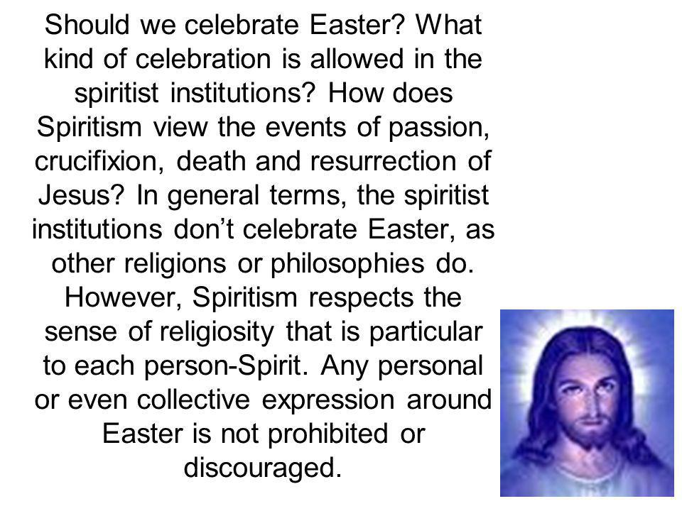 Should we celebrate Easter? What kind of celebration is allowed in the spiritist institutions? How does Spiritism view the events of passion, crucifix