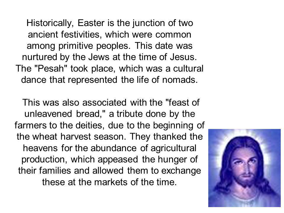 Historically, Easter is the junction of two ancient festivities, which were common among primitive peoples.