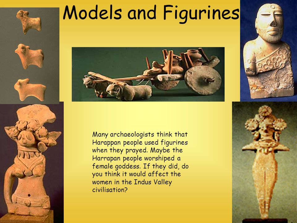 Models and Figurines Many archaeologists think that Harappan people used figurines when they prayed. Maybe the Harrapan people worshiped a female godd