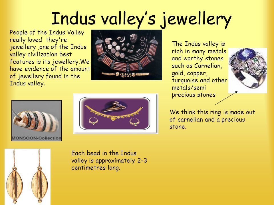 Indus valleys jewellery People of the Indus Valley really loved they're jewellery,one of the Indus valley civilization best features is its jewellery.