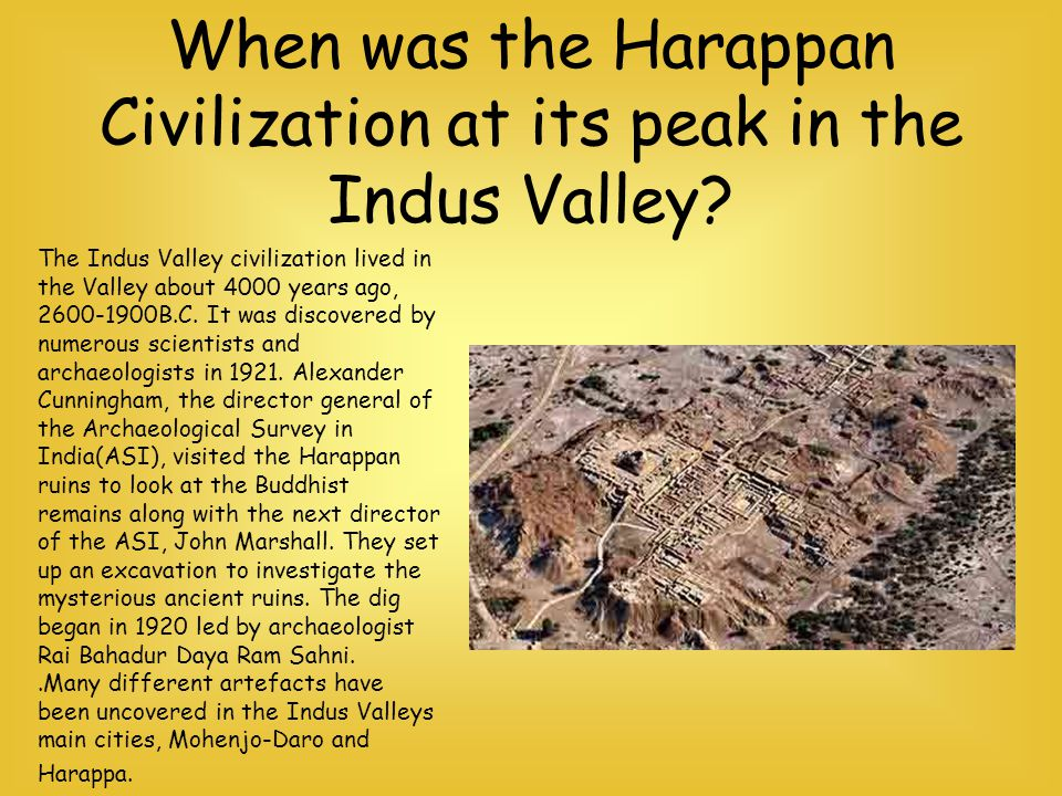 When was the Harappan Civilization at its peak in the Indus Valley? The Indus Valley civilization lived in the Valley about 4000 years ago, 2600-1900B