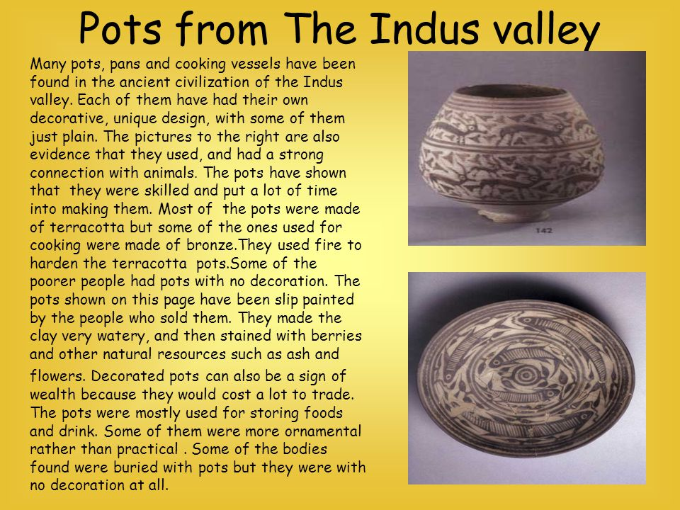 Pots from The Indus valley Many pots, pans and cooking vessels have been found in the ancient civilization of the Indus valley. Each of them have had